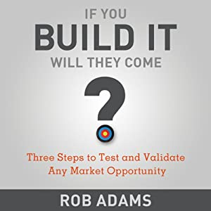 Three Steps to Test and Validate Any Market Opportunity: If You Build It Will They Come | [Rob Adams]