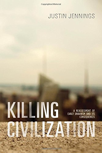 Killing Civilization: A Reassessment of Early Urbanism and Its Consequences, by Justin Jennings