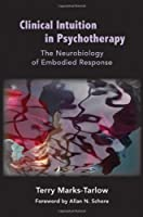 Clinical Intuition in Psychotherapy - The Neurobiology of Embodied Response