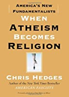 When Atheism Becomes Religion: America's Fundamentalists by Chris Hedges