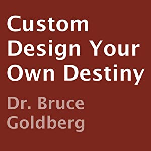 Custom Design Your Own Destiny | [Dr. Bruce Goldberg]