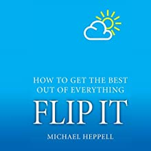 Flip It: How to Get the Best Out of Everything Audiobook by Michael Heppell Narrated by Michael Heppell