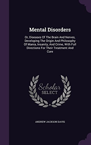 Mental Disorders: Or, Diseases Of The Brain And Nerves, Developing The Origin And Philosophy Of Mania, Insanity, And Crime, With Full Directions For Their Treatment And Cure