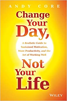Change Your Day, Not Your Life: A Realistic Guide to Sustained Motivation, More Productivity and the Art Of Working Wel