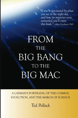 From The Big Bang To The Big Mac: A Layman'S Portrayal Of The Cosmos, Evolution, And The March Of Science (Full Color)