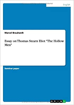 the hollow men essay Free essay: the theme of emptiness in the hollow men the hollow men, a poem written by ts eliot shows the narrators disgust and his faithless attitude.
