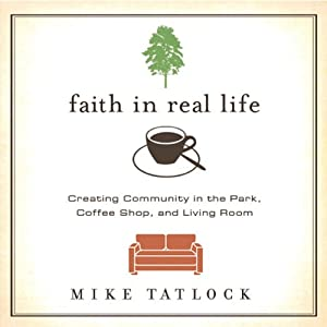 Faith in Real Life: Creating Community in the Park, Coffee Shop, and Living Room | [Mike Tatlock]