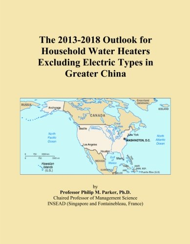 The 2013-2018 Outlook For Household Water Heaters Excluding Electric Types In Greater China