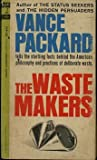 The WASTE MAKERS/ The American philosophy and practices of deliberate waste.