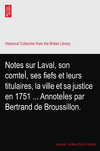 Notes sur Laval, son comte?, ses fiefs et leurs titulaires, la ville et sa justice en 1751 ... Annote?es par Bertrand de Broussillon. PDF
