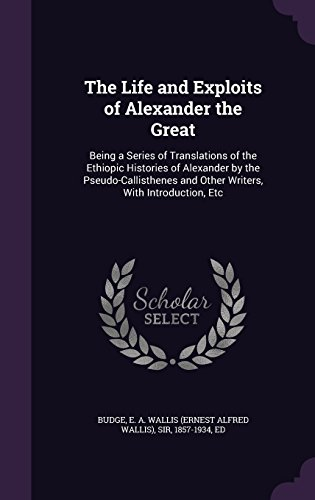 The Life and Exploits of Alexander the Great: Being a Series of Translations of the Ethiopic Histories of Alexander by the Pseudo-Callisthenes and Other Writers, With Introduction, Etc