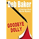Goodbye Dolly: A Gretchen Birch Mystery: Gretchen Birch Mystery Series, Book 2 (A Gretchen Birch Murder Mystery)by Deb Baker