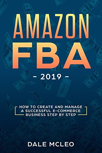 Amazon FBA 2019 How to Create and Manage a Successful  E-Commerce Business Step by Step [MCLEO, DALE] (Tapa Blanda)