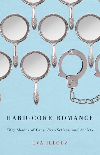 "Eva Illouz - Hard-Core Romance: ""Fifty Shades of Grey,"" Best-Sellers, and Society"