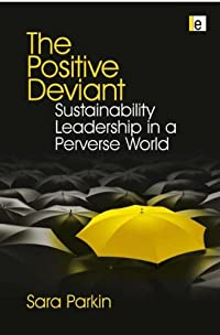 Positive Deviant Sustainability Leadership in a Perverse World: Parkin, Sara