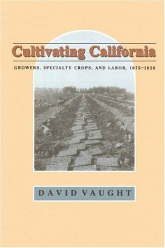 Cultivating California: Growers, Specialty Crops, and Labor, 1875-1920 (Revisiting Rural America)
