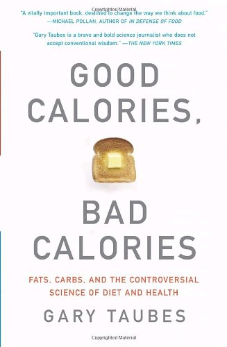 Good Calories, Bad Calories: Fats, Carbs, and the Controversial Science of Diet and Health by Gary Taubes