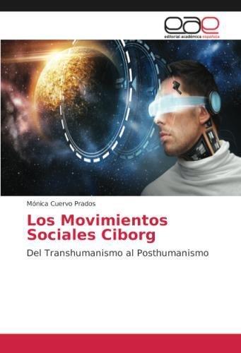 Los Movimientos Sociales Ciborg: Del Transhumanismo al Posthumanismo  [Cuervo Prados, Monica] (Tapa Blanda)