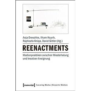 Reenactments: Medienpraktiken zwischen Wiederholung und kreativer Aneignung (Locating Medi