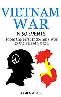 Vietnam War: The Vietnam War In 50 Events: From The First Indochina War To The Fall Of Saigon by James Weber ebook deal