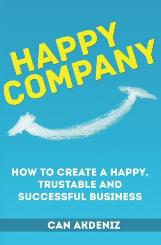 Happy Company: How To Create A Happy, Trustable and Successful Business