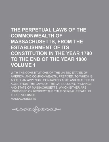 The perpetual laws of the Commonwealth of Massachusetts, from the establishment of its Constitution in the year 1780 to the end of the year 1800; with ... States of America, and commonwealth, Volume 1