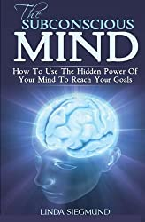 The Subconscious Mind: How to Use the Hidden Power of Your Mind to Reach Your Goals