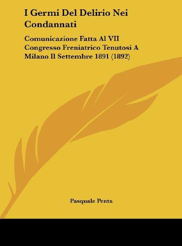 I Germi del Delirio Nei Condannati: Comunicazione Fatta Al VII Congresso Freniatrico Tenutosi a Milano Il Settembre 1891 (1892)