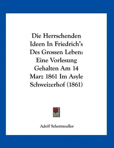 Die Herrschenden Ideen in Friedrich's Des Grossen Leben: Eine Vorlesung Gehalten Am 14 Marz 1861 Im Asyle Schweizerhof (1861)