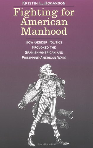 Fighting for American Manhood: How Gender Politics Provoked the Spanish-American and Philippine-American Wars (Yale Historical Publications Series)