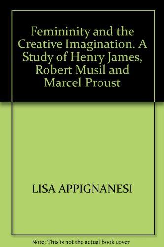 Femininity & the creative imagination;: A study of Henry James, Robert Musil & Marcel Proust PDF