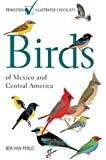 Birds of Mexico and Central America: (Princeton Illustrated Checklists): Written by Ber van Perlo, 2006 Edition, (New Ed) Publisher: Princeton University Press [Paperback]