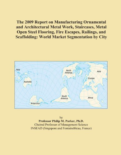 The 2009 Report on Manufacturing Ornamental and Architectural Metal Work, Staircases, Metal Open Steel Flooring, Fire Escapes, Railings, and Scaffolding: World Market Segmentation by City