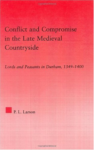 Conflict and Compromise in the Late Medieval Countryside: Lords and Peasants in Durham, 1349-1400 (Studies in Medieval History and Culture)