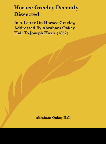 Horace Greeley Decently Dissected: In A Letter On Horace Greeley, Addressed By Abraham Oakey Hall To Joseph Hoxie (1862)