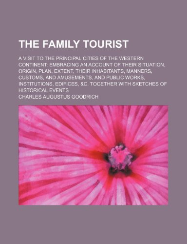 The Family Tourist; A Visit to the Principal Cities of the Western Continent Embracing an Account of Their Situation, Origin, Plan, Extent, Their ... Institutions, Edifices, &c. Together With Sk