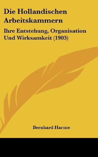 Die Hollandischen Arbeitskammern: Ihre Entstehung, Organisation Und Wirksamkeit (1903)