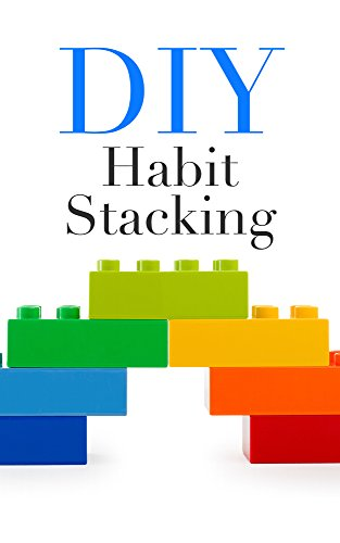 DIY Habit Stacking: How To Stack Small, Daily Habits To Create The Life You Desire