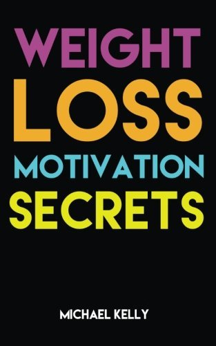 Weight Loss Motivation Secrets: 8 Powerful Tips to Lose Weight, Secrets to Live a Healthy Lifestyle, and Motivational Strategies That Work! (Volume 1)