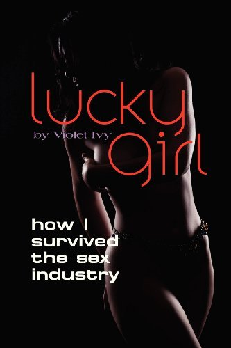 Lucky Girl: How I Survived the Sex Industry by Violet Ivy (2013-02-01)