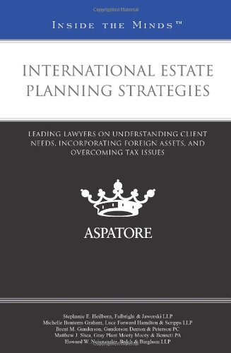 International Estate Planning Strategies: Leading Lawyers on Understanding Client Needs, Incorporating Foreign Assets, and Overcoming Tax Issues (Inside the Minds)