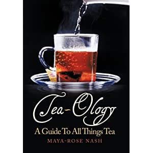 Tea-Ology: A Guide To All Things Tea by Maya- Rose Nash
