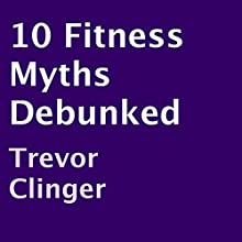 10 Fitness Myths Debunked (       UNABRIDGED) by Trevor Clinger Narrated by Liz OByrne