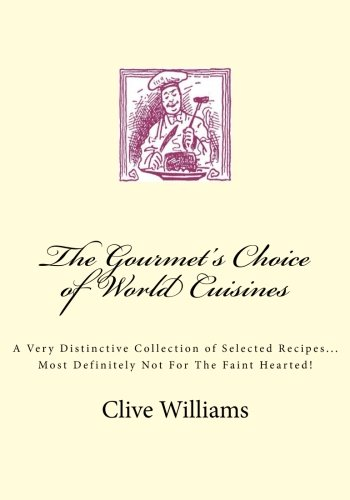 The Gourmet'S Choice Of World Cuisines: A Very Distinctive Collection Of Selected Recipes... Most Definitely Not For The Faint Hearted!