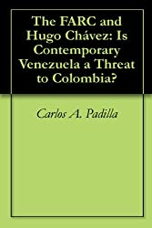 The FARC and Hugo Chávez: Is Contemporary Venezuela a Threat to Colombia?