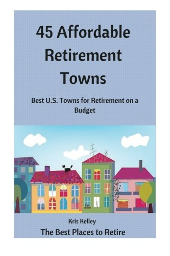 45 Affordable Retirement Towns: Best U.S. Towns for Retirement on a Budget (The Best Places to Retire) (Volume 1)