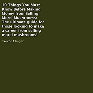 10 Things You Must Know Before Making Money from Selling Morel Mushrooms Audiobook