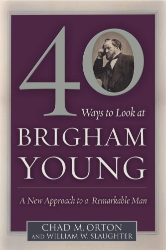 40 Ways to Look at Brigham Young: A New Approach to a Remarkable Man, Chad M. Orton and William W. Slaughter
