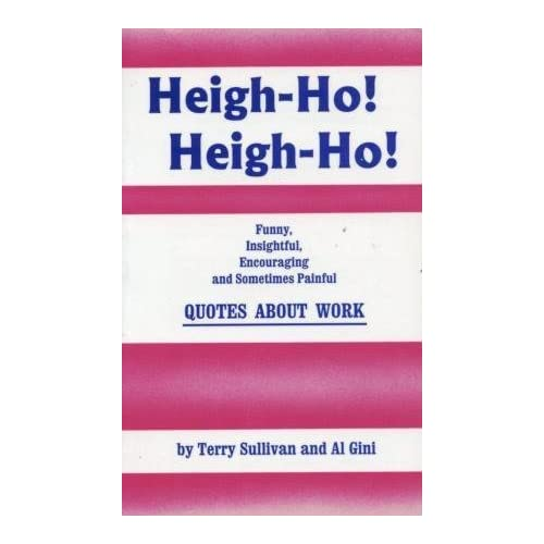 Heigh-Ho, Heigh-Ho: Funny, Insightful, Encouraging and Sometimes Painful Quotes About Work Terry Sullivan and Al Gini