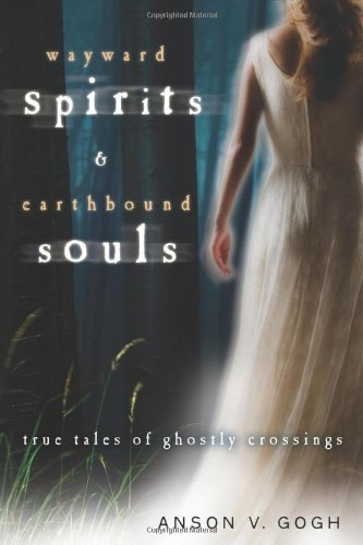 Wayward Spirits & Earthbound Souls: True Tales of Ghostly Crossings
